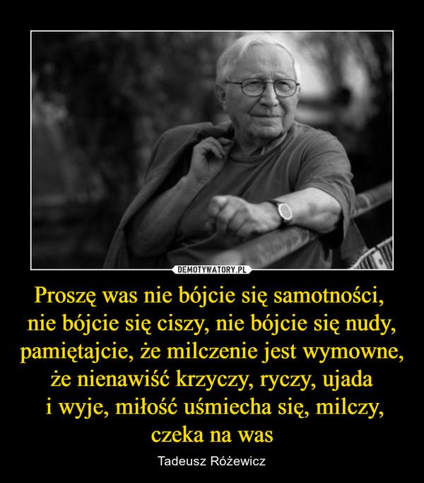 Proszę was nie bójcie się samotności, nie bójcie się ciszy, nie bójcie się nudy,pamiętajcie, że milczenie jest wymowne,że nienawiść krzyczy, ryczy, ujada i wyje, miłość uśmiecha się, milczy,czeka na was – Tadeusz Różewicz