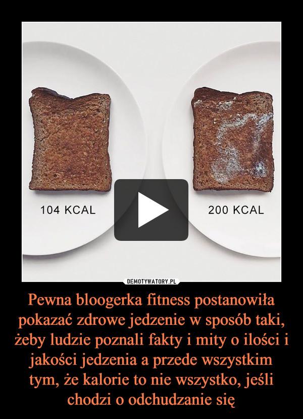 Pewna bloogerka fitness postanowiła pokazać zdrowe jedzenie w sposób taki, żeby ludzie poznali fakty i mity o ilości i jakości jedzenia a przede wszystkim tym, że kalorie to nie wszystko, jeśli chodzi o odchudzanie się –