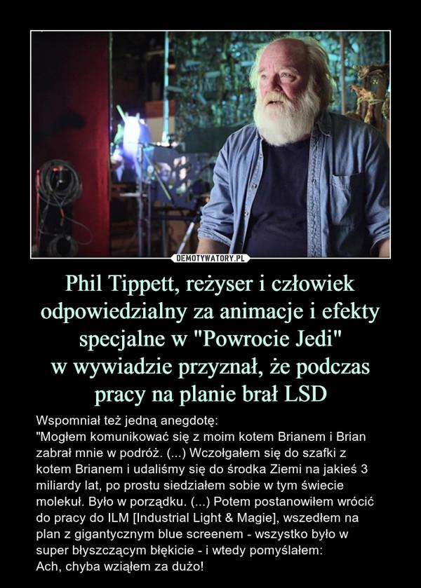"""Phil Tippett, reżyser i człowiek odpowiedzialny za animacje i efektyspecjalne w """"Powrocie Jedi""""w wywiadzie przyznał, że podczaspracy na planie brał LSD – Wspomniał też jedną anegdotę:""""Mogłem komunikować się z moim kotem Brianem i Brian zabrał mnie w podróż. (...) Wczołgałem się do szafki z kotem Brianem i udaliśmy się do środka Ziemi na jakieś 3 miliardy lat, po prostu siedziałem sobie w tym świecie molekuł. Było w porządku. (...) Potem postanowiłem wrócić do pracy do ILM [Industrial Light & Magie], wszedłem na plan z gigantycznym blue screenem - wszystko było w super błyszczącym błękicie - i wtedy pomyślałem:Ach, chyba wziąłem za dużo!"""