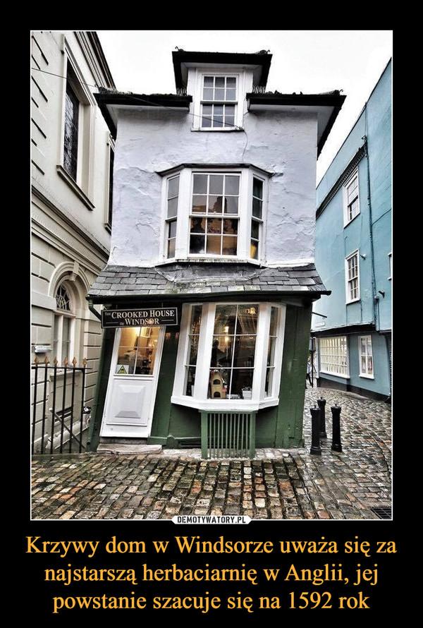 Krzywy dom w Windsorze uważa się za najstarszą herbaciarnię w Anglii, jej powstanie szacuje się na 1592 rok –