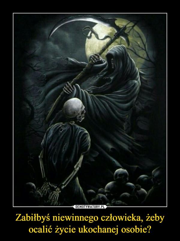 Zabiłbyś niewinnego człowieka, żeby ocalić życie ukochanej osobie? –