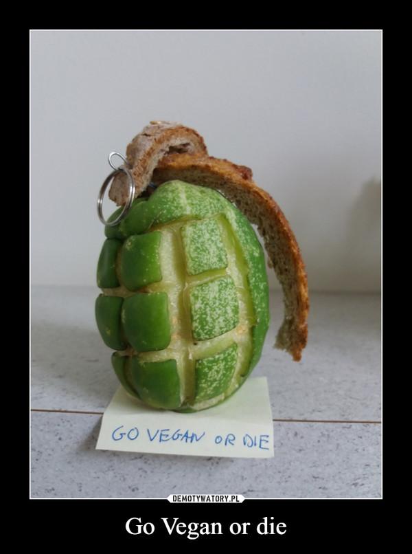 Go Vegan or die –