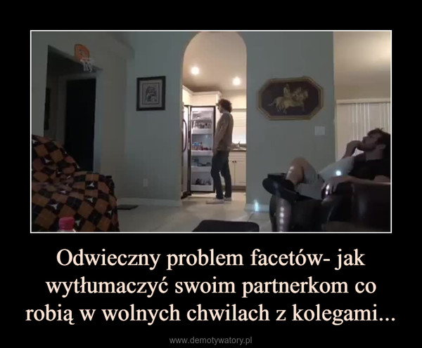 Odwieczny problem facetów- jak wytłumaczyć swoim partnerkom co robią w wolnych chwilach z kolegami... –