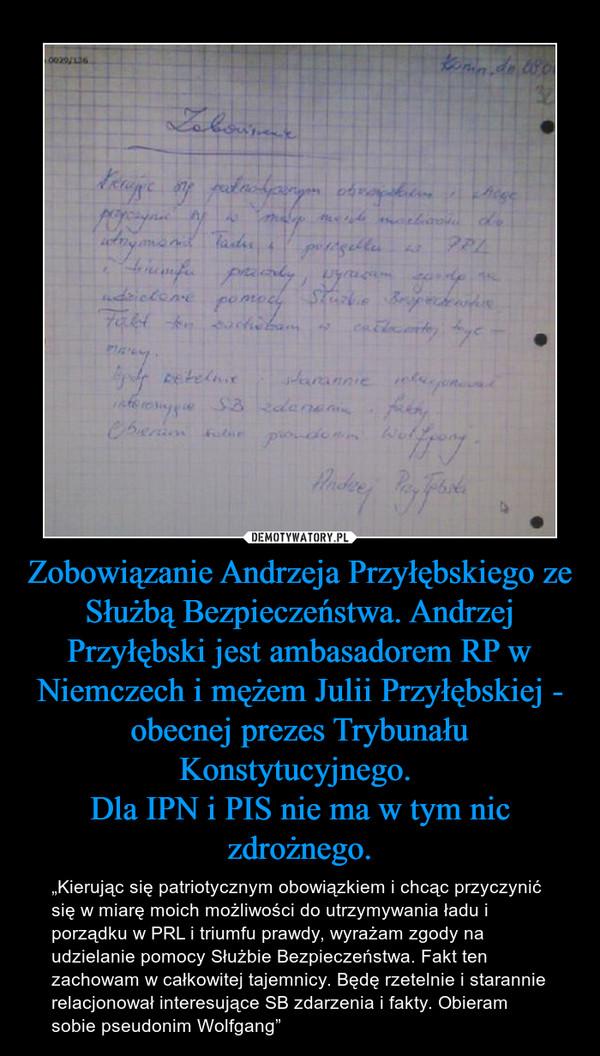 """Zobowiązanie Andrzeja Przyłębskiego ze Służbą Bezpieczeństwa. Andrzej Przyłębski jest ambasadorem RP w Niemczech i mężem Julii Przyłębskiej - obecnej prezes Trybunału Konstytucyjnego. Dla IPN i PIS nie ma w tym nic zdrożnego. – """"Kierując się patriotycznym obowiązkiem i chcąc przyczynić się w miarę moich możliwości do utrzymywania ładu i porządku w PRL i triumfu prawdy, wyrażam zgody na udzielanie pomocy Służbie Bezpieczeństwa. Fakt ten zachowam w całkowitej tajemnicy. Będę rzetelnie i starannie relacjonował interesujące SB zdarzenia i fakty. Obieram sobie pseudonim Wolfgang"""""""