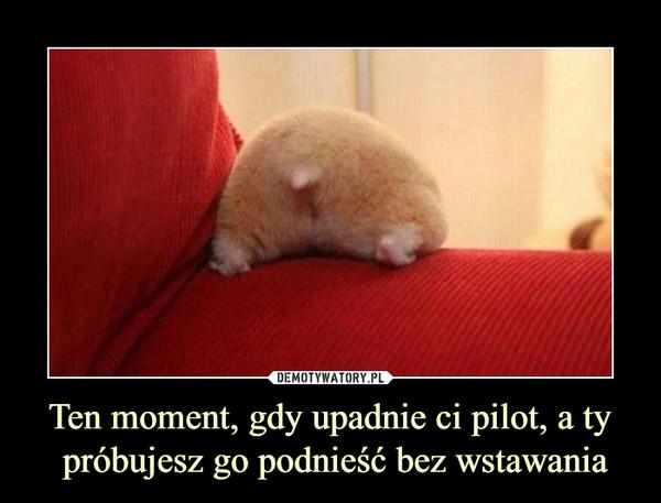 Ten moment, gdy upadnie ci pilot, a ty próbujesz go podnieść bez wstawania –