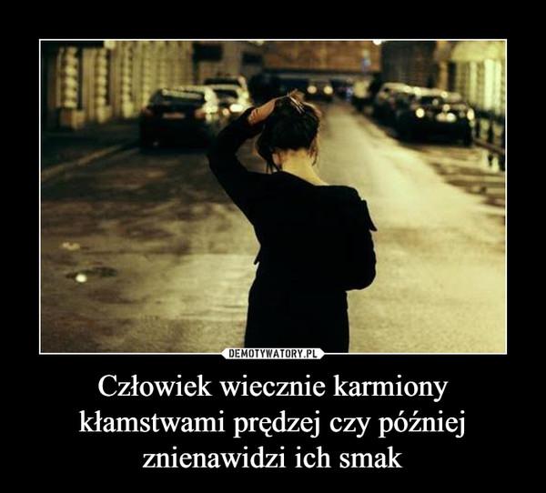 Człowiek wiecznie karmiony kłamstwami prędzej czy później znienawidzi ich smak –
