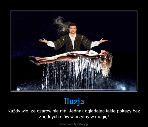 Iluzja – Każdy wie, że czarów nie ma. Jednak oglądając takie pokazy bez zbędnych słów wierzymy w magię!