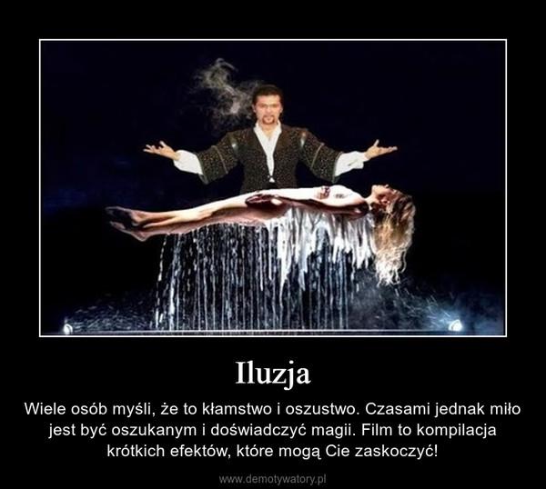 Iluzja – Wiele osób myśli, że to kłamstwo i oszustwo. Czasami jednak miło jest być oszukanym i doświadczyć magii. Film to kompilacja krótkich efektów, które mogą Cie zaskoczyć!