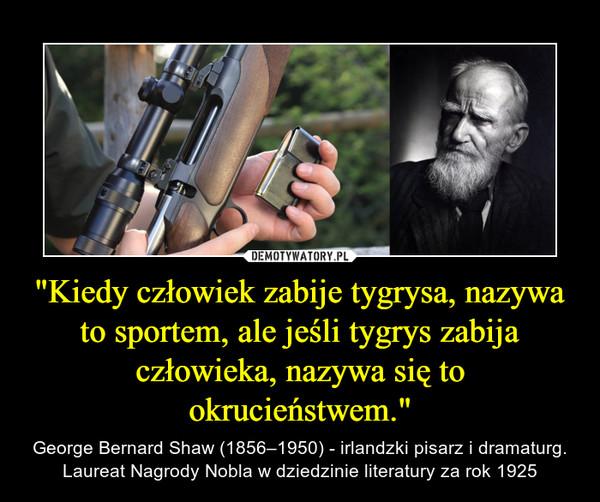 """""""Kiedy człowiek zabije tygrysa, nazywa to sportem, ale jeśli tygrys zabija człowieka, nazywa się to okrucieństwem."""" – George Bernard Shaw (1856–1950) - irlandzki pisarz i dramaturg. Laureat Nagrody Nobla w dziedzinie literatury za rok 1925"""
