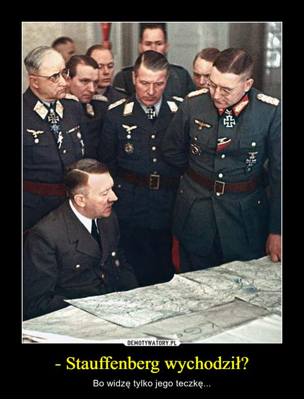 - Stauffenberg wychodził? – Bo widzę tylko jego teczkę...