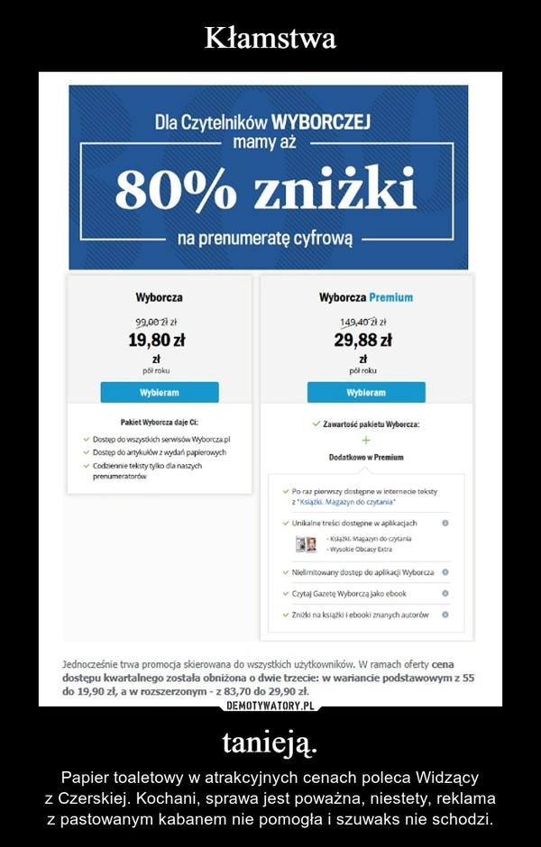 tanieją. – Papier toaletowy w atrakcyjnych cenach poleca Widzący zCzerskiej. Kochani, sprawa jest poważna, niestety, reklama zpastowanym kabanem nie pomogła i szuwaks nie schodzi.