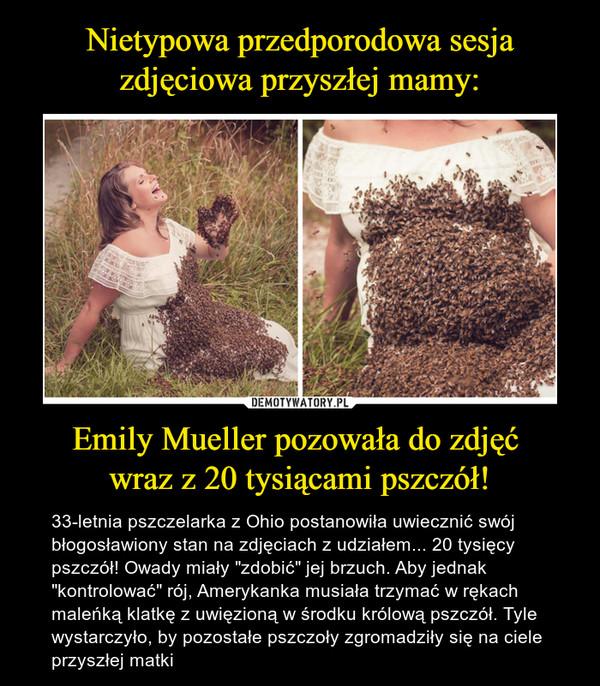 """Emily Mueller pozowała do zdjęć wraz z 20 tysiącami pszczół! – 33-letnia pszczelarka z Ohio postanowiła uwiecznić swój błogosławiony stan na zdjęciach z udziałem... 20 tysięcy pszczół! Owady miały """"zdobić"""" jej brzuch. Aby jednak """"kontrolować"""" rój, Amerykanka musiała trzymać w rękach maleńką klatkę z uwięzioną w środku królową pszczół. Tyle wystarczyło, by pozostałe pszczoły zgromadziły się na ciele przyszłej matki"""