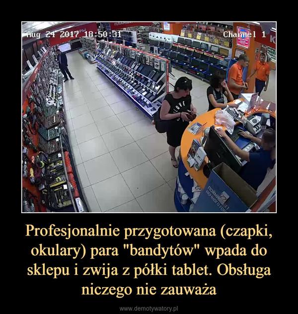 """Profesjonalnie przygotowana (czapki, okulary) para """"bandytów"""" wpada do sklepu i zwija z półki tablet. Obsługa niczego nie zauważa –"""