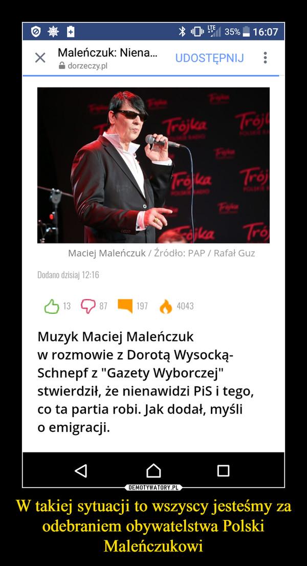 W takiej sytuacji to wszyscy jesteśmy za odebraniem obywatelstwa Polski Maleńczukowi –
