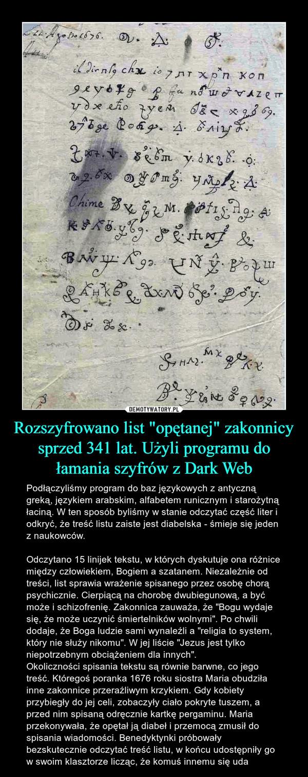 """Rozszyfrowano list """"opętanej"""" zakonnicy sprzed 341 lat. Użyli programu do łamania szyfrów z Dark Web – Podłączyliśmy program do baz językowych z antyczną greką, językiem arabskim, alfabetem runicznym i starożytną łaciną. W ten sposób byliśmy w stanie odczytać część liter i odkryć, że treść listu zaiste jest diabelska - śmieje się jeden z naukowców.Odczytano 15 linijek tekstu, w których dyskutuje ona różnice między człowiekiem, Bogiem a szatanem. Niezależnie od treści, list sprawia wrażenie spisanego przez osobę chorą psychicznie. Cierpiącą na chorobę dwubiegunową, a być może i schizofrenię. Zakonnica zauważa, że """"Bogu wydaje się, że może uczynić śmiertelników wolnymi"""". Po chwili dodaje, że Boga ludzie sami wynaleźli a """"religia to system, który nie służy nikomu"""". W jej liście """"Jezus jest tylko niepotrzebnym obciążeniem dla innych"""".Okoliczności spisania tekstu są równie barwne, co jego treść. Któregoś poranka 1676 roku siostra Maria obudziła inne zakonnice przeraźliwym krzykiem. Gdy kobiety przybiegły do jej celi, zobaczyły ciało pokryte tuszem, a przed nim spisaną odręcznie kartkę pergaminu. Maria przekonywała, że opętał ją diabeł i przemocą zmusił do spisania wiadomości. Benedyktynki próbowały bezskutecznie odczytać treść listu, w końcu udostępniły go w swoim klasztorze licząc, że komuś innemu się uda"""