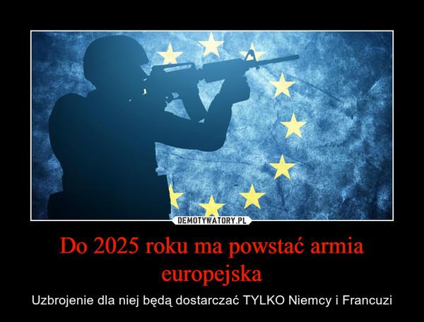 Do 2025 roku ma powstać armia europejska – Uzbrojenie dla niej będą dostarczać TYLKO Niemcy i Francuzi