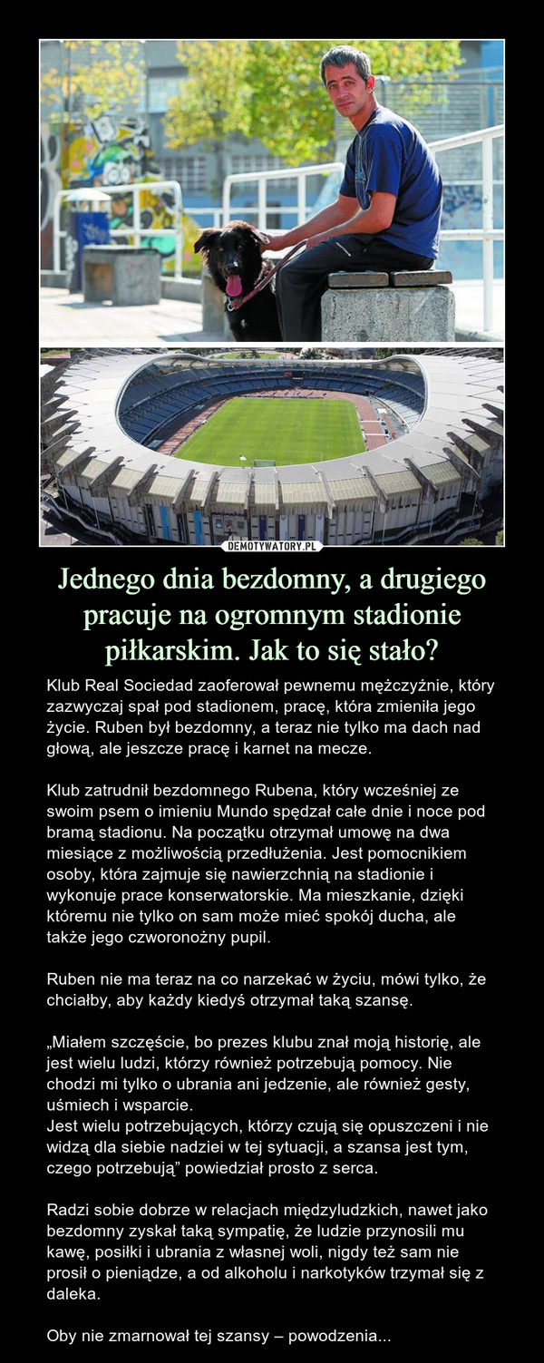 """Jednego dnia bezdomny, a drugiego pracuje na ogromnym stadionie piłkarskim. Jak to się stało? – Klub Real Sociedad zaoferował pewnemu mężczyźnie, który zazwyczaj spał pod stadionem, pracę, która zmieniła jego życie. Ruben był bezdomny, a teraz nie tylko ma dach nad głową, ale jeszcze pracę i karnet na mecze. Klub zatrudnił bezdomnego Rubena, który wcześniej ze swoim psem o imieniu Mundo spędzał całe dnie i noce pod bramą stadionu. Na początku otrzymał umowę na dwa miesiące z możliwością przedłużenia. Jest pomocnikiem osoby, która zajmuje się nawierzchnią na stadionie i wykonuje prace konserwatorskie. Ma mieszkanie, dzięki któremu nie tylko on sam może mieć spokój ducha, ale także jego czworonożny pupil. Ruben nie ma teraz na co narzekać w życiu, mówi tylko, że chciałby, aby każdy kiedyś otrzymał taką szansę.""""Miałem szczęście, bo prezes klubu znał moją historię, ale jest wielu ludzi, którzy również potrzebują pomocy. Nie chodzi mi tylko o ubrania ani jedzenie, ale również gesty, uśmiech i wsparcie.Jest wielu potrzebujących, którzy czują się opuszczeni i nie widzą dla siebie nadziei w tej sytuacji, a szansa jest tym, czego potrzebują""""powiedział prosto z serca.Radzi sobie dobrze w relacjach międzyludzkich, nawet jako bezdomny zyskał taką sympatię, że ludzie przynosili mu kawę, posiłki i ubrania z własnej woli, nigdy też sam nie prosił o pieniądze, a od alkoholu i narkotyków trzymał się z daleka.Oby nie zmarnował tej szansy – powodzenia..."""