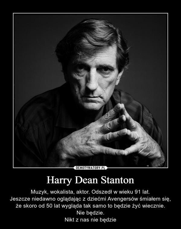 Harry Dean Stanton – Muzyk, wokalista, aktor. Odszedł w wieku 91 lat.Jeszcze niedawno oglądając z dziećmi Avengersów śmiałem się, że skoro od 50 lat wygląda tak samo to będzie żyć wiecznie.Nie będzie.Nikt z nas nie będzie