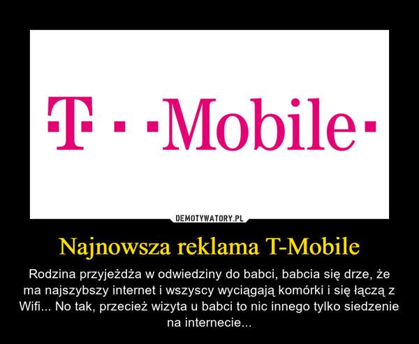 Najnowsza reklama T-Mobile – Rodzina przyjeżdża w odwiedziny do babci, babcia się drze, że ma najszybszy internet i wszyscy wyciągają komórki i się łączą z Wifi... No tak, przecież wizyta u babci to nic innego tylko siedzenie na internecie...