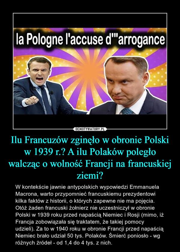Ilu Francuzów zginęło w obronie Polski w 1939 r.? A ilu Polaków poległo walcząc o wolność Francji na francuskiej ziemi? – W kontekście jawnie antypolskich wypowiedzi Emmanuela Macrona, warto przypomnieć francuskiemu prezydentowi kilka faktów z historii, o których zapewne nie ma pojęcia. Otóż żaden francuski żołnierz nie uczestniczył w obronie Polski w 1939 roku przed napaścią Niemiec i Rosji (mimo, iż Francja zobowiązała się traktatem, że takiej pomocy udzieli). Za to w 1940 roku w obronie Francji przed napaścią Niemiec brało udział 50 tys. Polaków. Śmierć poniosło - wg różnych źródeł - od 1,4 do 4 tys. z nich.