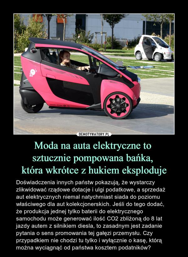 Moda na auta elektryczne to sztucznie pompowana bańka, która wkrótce z hukiem eksploduje – Doświadczenia innych państw pokazują, że wystarczy zlikwidować rządowe dotacje i ulgi podatkowe, a sprzedaż aut elektrycznych niemal natychmiast siada do poziomu właściwego dla aut kolekcjonerskich. Jeśli do tego dodać, że produkcja jednej tylko baterii do elektrycznego samochodu może generować ilość CO2 zbliżoną do 8 lat jazdy autem z silnikiem diesla, to zasadnym jest zadanie pytania o sens promowania tej gałęzi przemysłu. Czy przypadkiem nie chodzi tu tylko i wyłącznie o kasę, którą można wyciągnąć od państwa kosztem podatników?