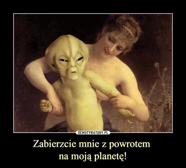 Zabierzcie mnie z powrotem na moją planetę! –