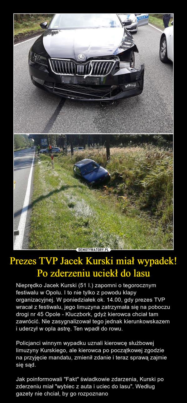 """Prezes TVP Jacek Kurski miał wypadek! Po zderzeniu uciekł do lasu – Nieprędko Jacek Kurski (51 I.) zapomni o tegorocznym festiwalu w Opolu. I to nie tylko z powodu klapy organizacyjnej. W poniedziałek ok. 14.00, gdy prezes TVP wracał z festiwalu, jego limuzyna zatrzymała się na poboczu drogi nr 45 Opole - Kluczbork, gdyż kierowca chciał tam zawrócić. Nie zasygnalizował tego jednak kierunkowskazem i uderzył w opla astrę. Ten wpadł do rowu. Policjanci winnym wypadku uznali kierowcę służbowej limuzyny Kurskiego, ale kierowca po początkowej zgodzie na przyjęcie mandatu, zmienił zdanie i teraz sprawą zajmie się sąd.Jak poinformowali """"Fakt"""" świadkowie zdarzenia, Kurski po zderzeniu miał """"wybiec z auta i uciec do lasu"""". Według gazety nie chciał, by go rozpoznano"""