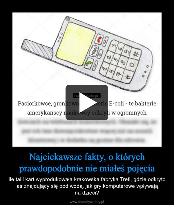 Najciekawsze fakty, o którychprawdopodobnie nie miałeś pojęcia – Ile talii kart wyprodukowała krakowska fabryka Trefl, gdzie odkryto las znajdujący się pod wodą, jak gry komputerowe wpływająna dzieci?