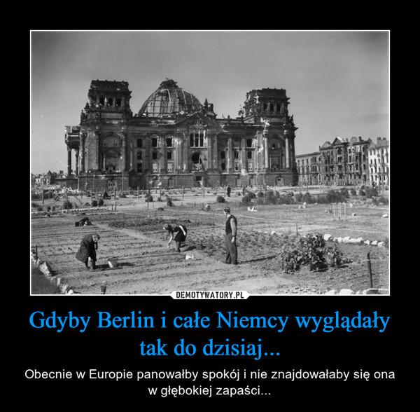 Gdyby Berlin i całe Niemcy wyglądały tak do dzisiaj... – Obecnie w Europie panowałby spokój i nie znajdowałaby się ona w głębokiej zapaści...