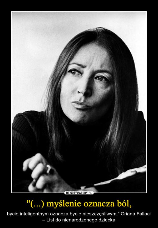 """""""(...) myślenie oznacza ból, – bycie inteligentnym oznacza bycie nieszczęśliwym."""" Oriana Fallaci – List do nienarodzonego dziecka"""