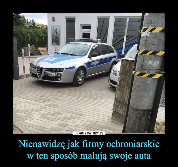 Nienawidzę jak firmy ochroniarskiew ten sposób malują swoje auta –