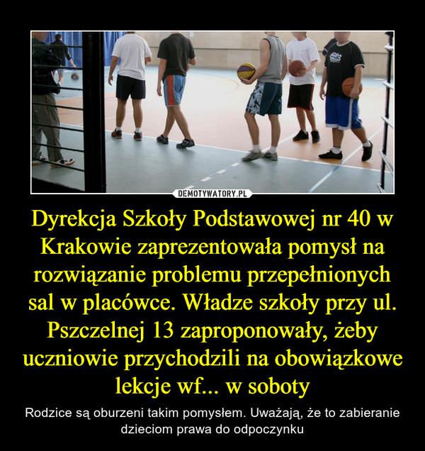 Dyrekcja Szkoły Podstawowej nr 40 w Krakowie zaprezentowała pomysł na rozwiązanie problemu przepełnionych sal w placówce. Władze szkoły przy ul. Pszczelnej 13 zaproponowały, żeby uczniowie przychodzili na obowiązkowe lekcje wf... w soboty – Rodzice są oburzeni takim pomysłem. Uważają, że to zabieranie dzieciom prawa do odpoczynku