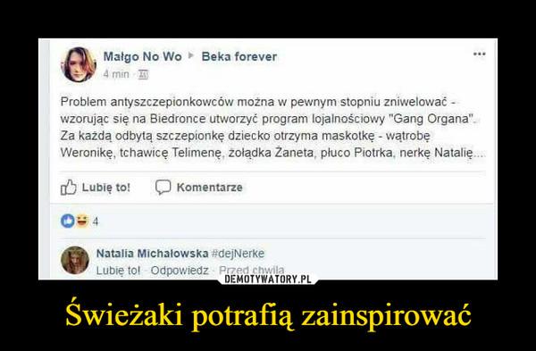 """Świeżaki potrafią zainspirować –  Problem antyszczepionkowców można w pewnym stopniu zniwelowaćwzorując się na Biedronce utworzyć program lojalnościowy """"Gang Organa""""Za każda odbytą szczepionkę dziecko otrzyma maskotkę watrobęWeronikę, tchawice Telimene, żołądka Zaneta, płuco Piotrka, nerke Natalię.Natalia Michalowska #dejNerke"""