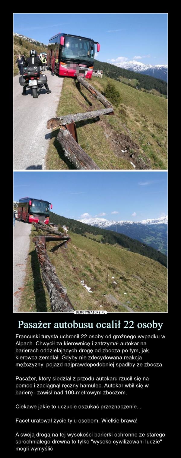 """Pasażer autobusu ocalił 22 osoby – Francuski turysta uchronił 22 osoby od groźnego wypadku w Alpach. Chwycił za kierownicę i zatrzymał autokar na barierach oddzielających drogę od zbocza po tym, jak kierowca zemdlał. Gdyby nie zdecydowana reakcja mężczyzny, pojazd najprawdopodobniej spadłby ze zbocza.Pasażer, który siedział z przodu autokaru rzucił się na pomoc i zaciągnął ręczny hamulec. Autokar wbił się w barierę i zawisł nad 100-metrowym zboczem. Ciekawe jakie to uczucie oszukać przeznaczenie...Facet uratował życie tylu osobom. Wielkie brawa!A swoją drogą na tej wysokości barierki ochronne ze starego spróchniałego drewna to tylko """"wysoko cywilizowani ludzie"""" mogli wymyślić"""