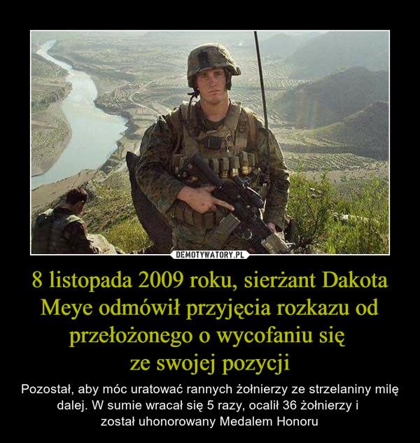 8 listopada 2009 roku, sierżant Dakota Meye odmówił przyjęcia rozkazu od przełożonego o wycofaniu się ze swojej pozycji – Pozostał, aby móc uratować rannych żołnierzy ze strzelaniny milę dalej. W sumie wracał się 5 razy, ocalił 36 żołnierzy i został uhonorowany Medalem Honoru
