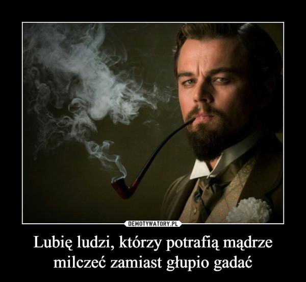 Lubię ludzi, którzy potrafią mądrze milczeć zamiast głupio gadać –