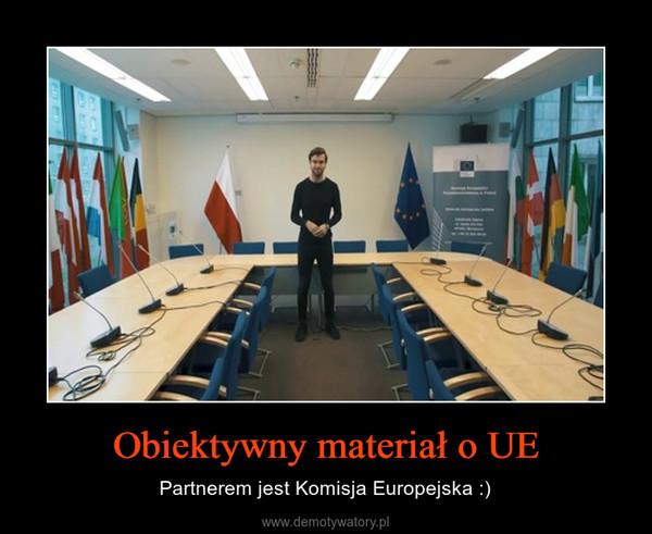 Obiektywny materiał o UE – Partnerem jest Komisja Europejska :)