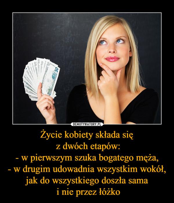 Życie kobiety składa się z dwóch etapów:- w pierwszym szuka bogatego męża,- w drugim udowadnia wszystkim wokół, jak do wszystkiego doszła sama i nie przez łóżko –
