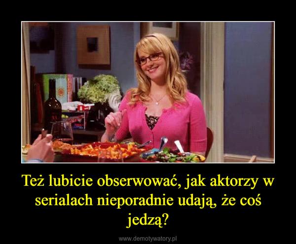 Też lubicie obserwować, jak aktorzy w serialach nieporadnie udają, że coś jedzą? –
