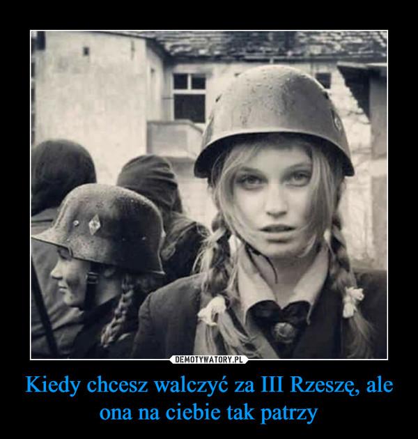 Kiedy chcesz walczyć za III Rzeszę, ale ona na ciebie tak patrzy –
