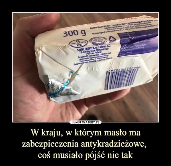 W kraju, w którym masło mazabezpieczenia antykradzieżowe, coś musiało pójść nie tak –