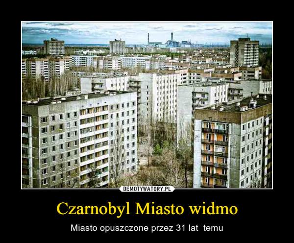 Czarnobyl Miasto widmo – Miasto opuszczone przez 31 lat  temu