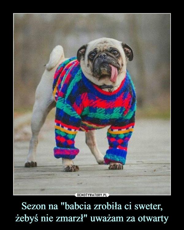 """Sezon na """"babcia zrobiła ci sweter,żebyś nie zmarzł"""" uważam za otwarty –"""