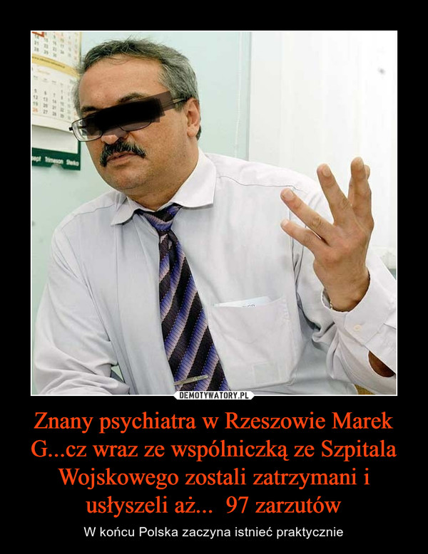 Znany psychiatra w Rzeszowie Marek G...cz wraz ze wspólniczką ze Szpitala Wojskowego zostali zatrzymani i usłyszeli aż...  97 zarzutów – W końcu Polska zaczyna istnieć praktycznie