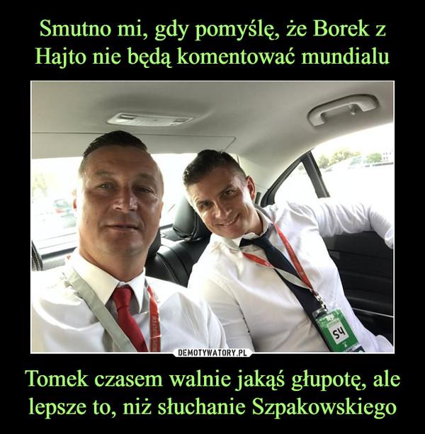 Tomek czasem walnie jakąś głupotę, ale lepsze to, niż słuchanie Szpakowskiego –