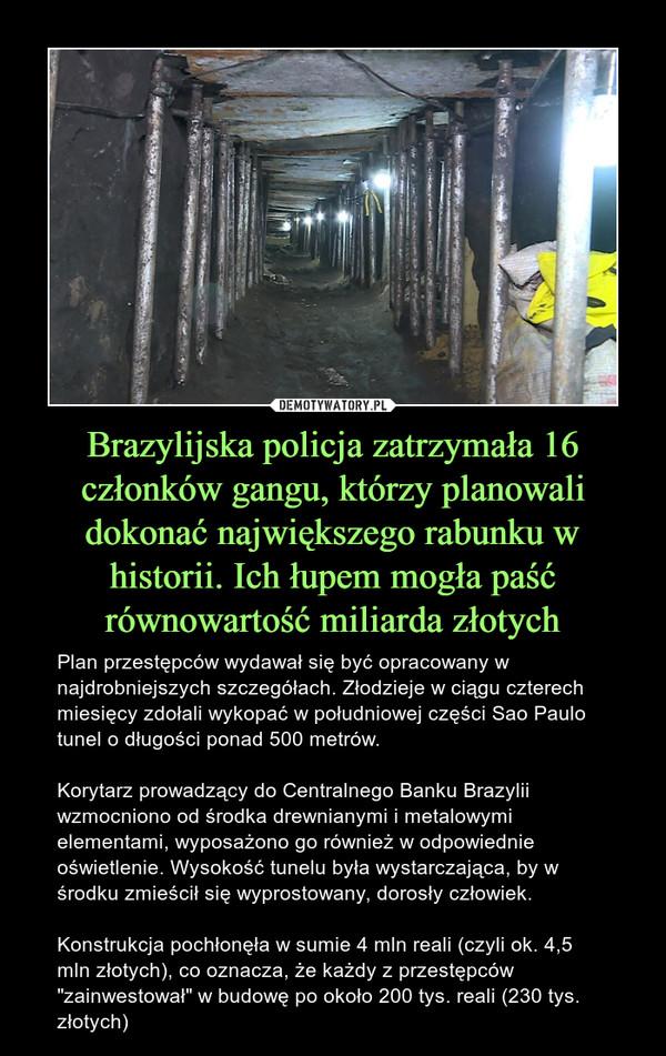 """Brazylijska policja zatrzymała 16 członków gangu, którzy planowali dokonać największego rabunku w historii. Ich łupem mogła paść równowartość miliarda złotych – Plan przestępców wydawał się być opracowany w najdrobniejszych szczegółach. Złodzieje w ciągu czterech miesięcy zdołali wykopać w południowej części Sao Paulo tunel o długości ponad 500 metrów.Korytarz prowadzący do Centralnego Banku Brazylii wzmocniono od środka drewnianymi i metalowymi elementami, wyposażono go również w odpowiednie oświetlenie. Wysokość tunelu była wystarczająca, by w środku zmieścił się wyprostowany, dorosły człowiek.Konstrukcja pochłonęła w sumie 4 mln reali (czyli ok. 4,5 mln złotych), co oznacza, że każdy z przestępców """"zainwestował"""" w budowę po około 200 tys. reali (230 tys. złotych)"""