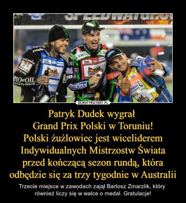 Patryk Dudek wygrał Grand Prix Polski w Toruniu!Polski żużlowiec jest wiceliderem Indywidualnych Mistrzostw Świata przed kończącą sezon rundą, która odbędzie się za trzy tygodnie w Australii – Trzecie miejsce w zawodach zajął Bartosz Zmarzlik, który również liczy się w walce o medal. Gratulacje!
