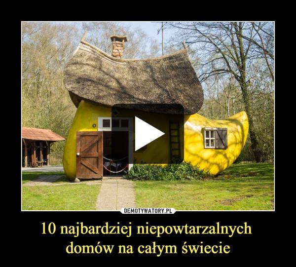 10 najbardziej niepowtarzalnych domów na całym świecie –