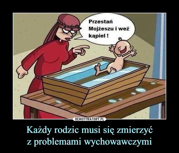 Każdy rodzic musi się zmierzyćz problemami wychowawczymi –  Przestań Mojżeszu i weź kąpiel!