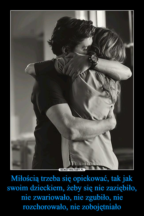 Miłością trzeba się opiekować, tak jak swoim dzieckiem, żeby się nie zaziębiło, nie zwariowało, nie zgubiło, nie rozchorowało, nie zobojętniało –